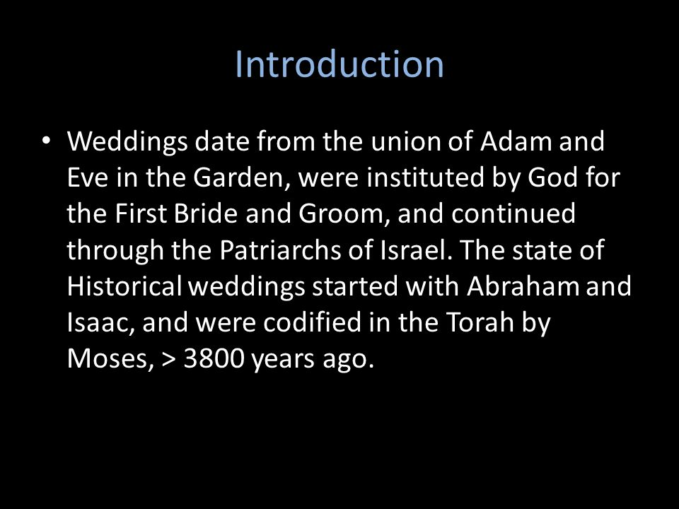 Introduction Weddings date from the union of Adam and Eve in the Garden, were instituted by God for the First Bride and Groom, and continued through the Patriarchs of Israel.