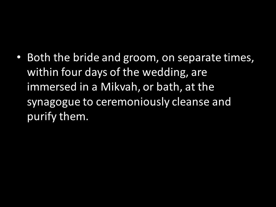 Both the bride and groom, on separate times, within four days of the wedding, are immersed in a Mikvah, or bath, at the synagogue to ceremoniously cleanse and purify them.