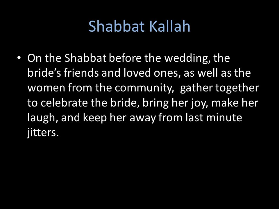 Shabbat Kallah On the Shabbat before the wedding, the bride's friends and loved ones, as well as the women from the community, gather together to celebrate the bride, bring her joy, make her laugh, and keep her away from last minute jitters.