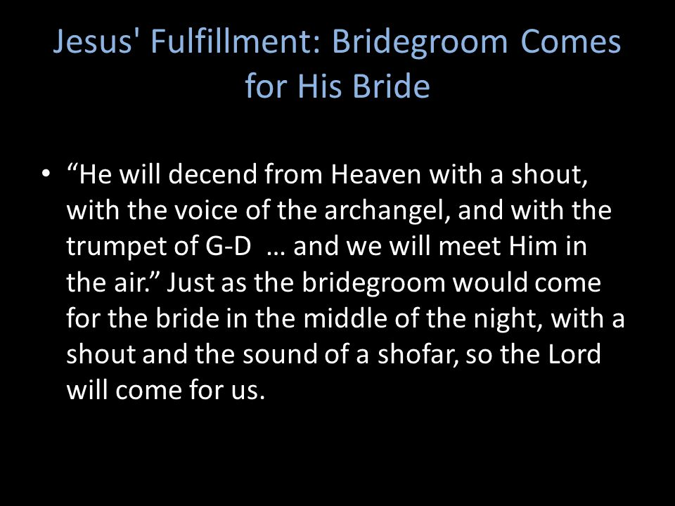 Jesus Fulfillment: Bridegroom Comes for His Bride He will decend from Heaven with a shout, with the voice of the archangel, and with the trumpet of G-D … and we will meet Him in the air. Just as the bridegroom would come for the bride in the middle of the night, with a shout and the sound of a shofar, so the Lord will come for us.