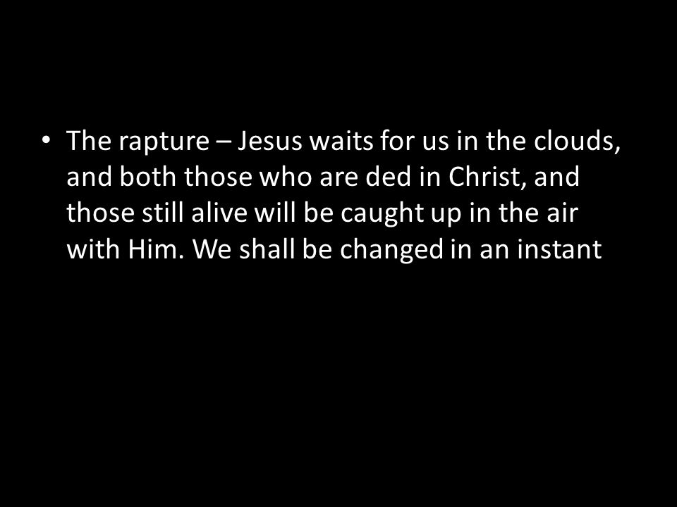The rapture – Jesus waits for us in the clouds, and both those who are ded in Christ, and those still alive will be caught up in the air with Him.
