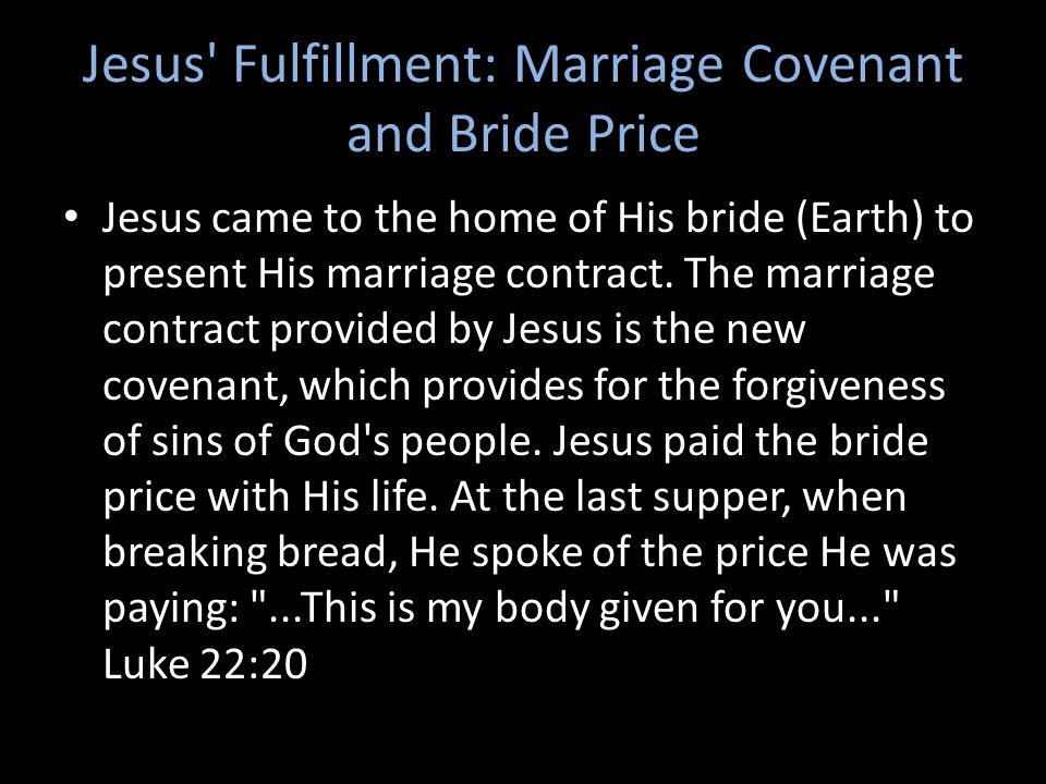 Jesus Fulfillment: Marriage Covenant and Bride Price Jesus came to the home of His bride (Earth) to present His marriage contract.