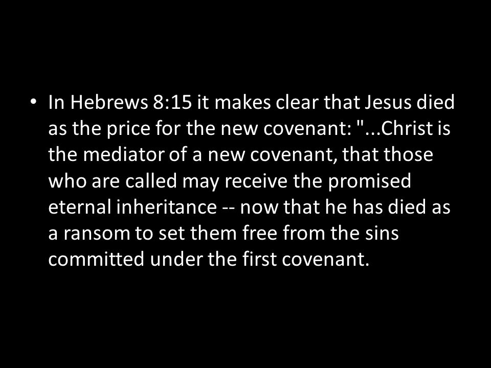 In Hebrews 8:15 it makes clear that Jesus died as the price for the new covenant: ...Christ is the mediator of a new covenant, that those who are called may receive the promised eternal inheritance -- now that he has died as a ransom to set them free from the sins committed under the first covenant.