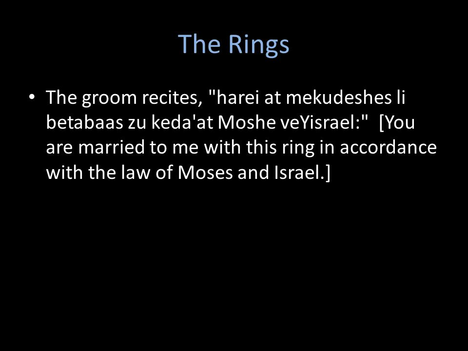 The Rings The groom recites, harei at mekudeshes li betabaas zu keda at Moshe veYisrael: [You are married to me with this ring in accordance with the law of Moses and Israel.]