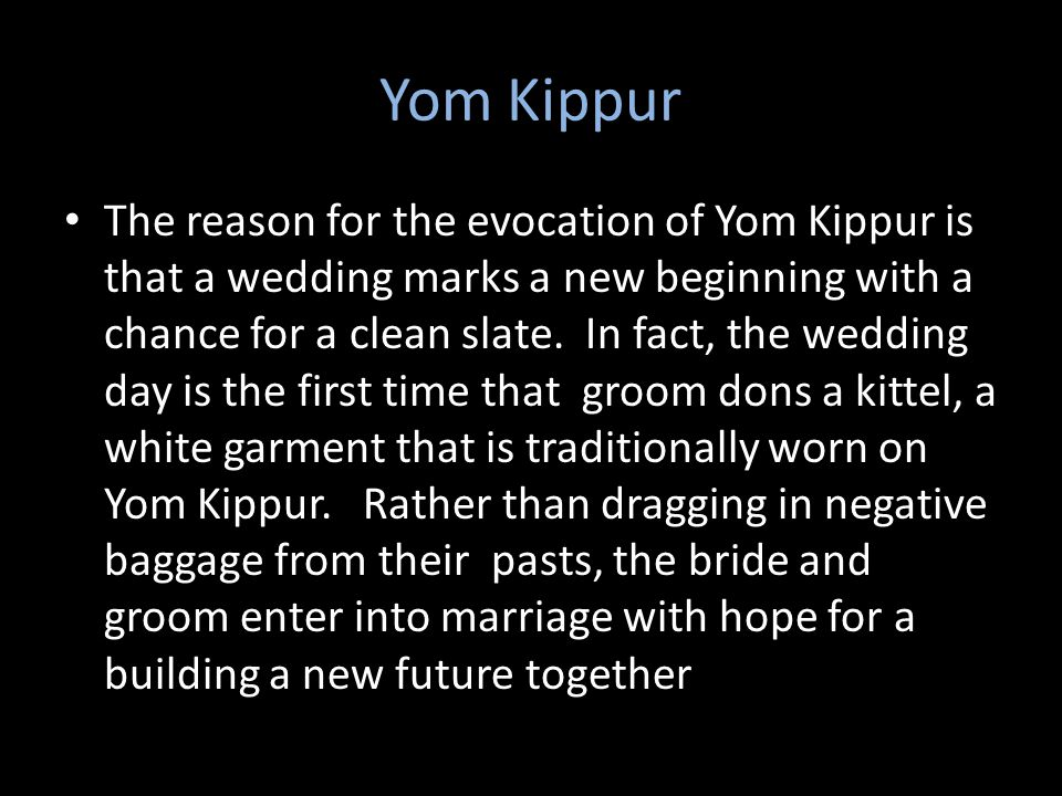 Yom Kippur The reason for the evocation of Yom Kippur is that a wedding marks a new beginning with a chance for a clean slate.