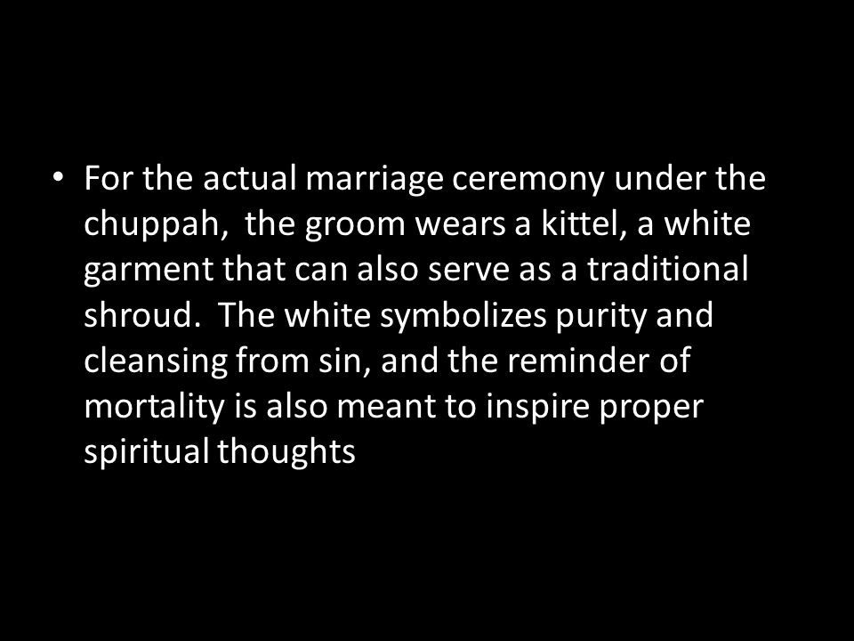 For the actual marriage ceremony under the chuppah, the groom wears a kittel, a white garment that can also serve as a traditional shroud.