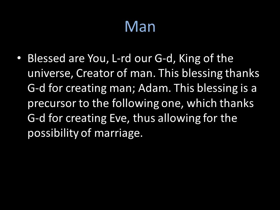 Man Blessed are You, L-rd our G ‑ d, King of the universe, Creator of man.