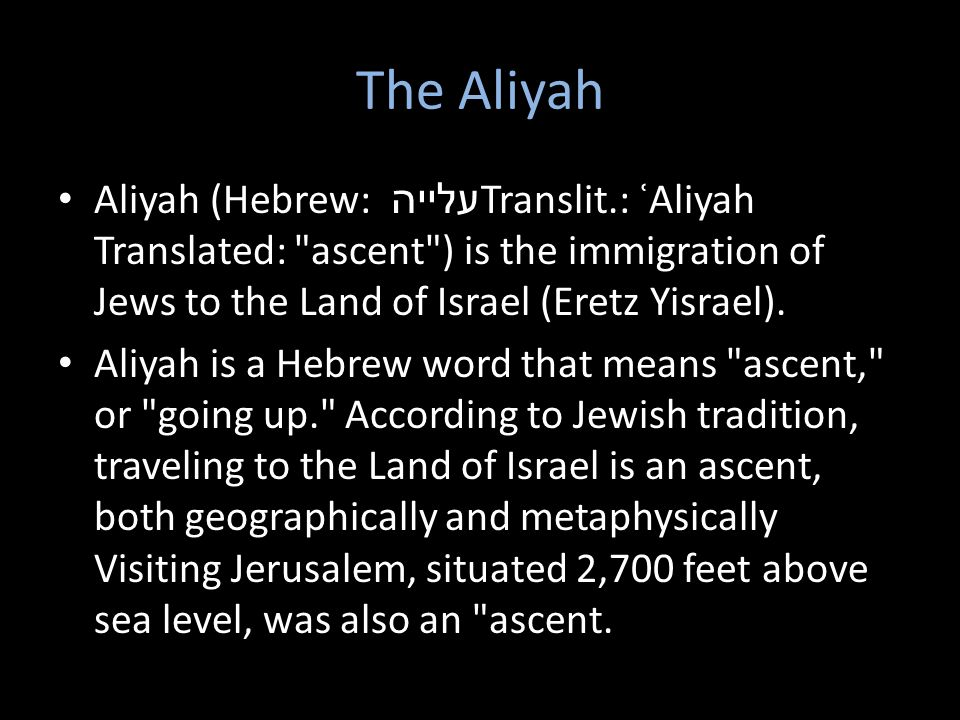 The Aliyah Aliyah (Hebrew: עלייה Translit.: ʿAliyah Translated: ascent ) is the immigration of Jews to the Land of Israel (Eretz Yisrael).