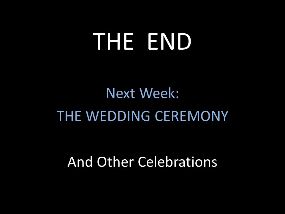 THE END Next Week: THE WEDDING CEREMONY And Other Celebrations