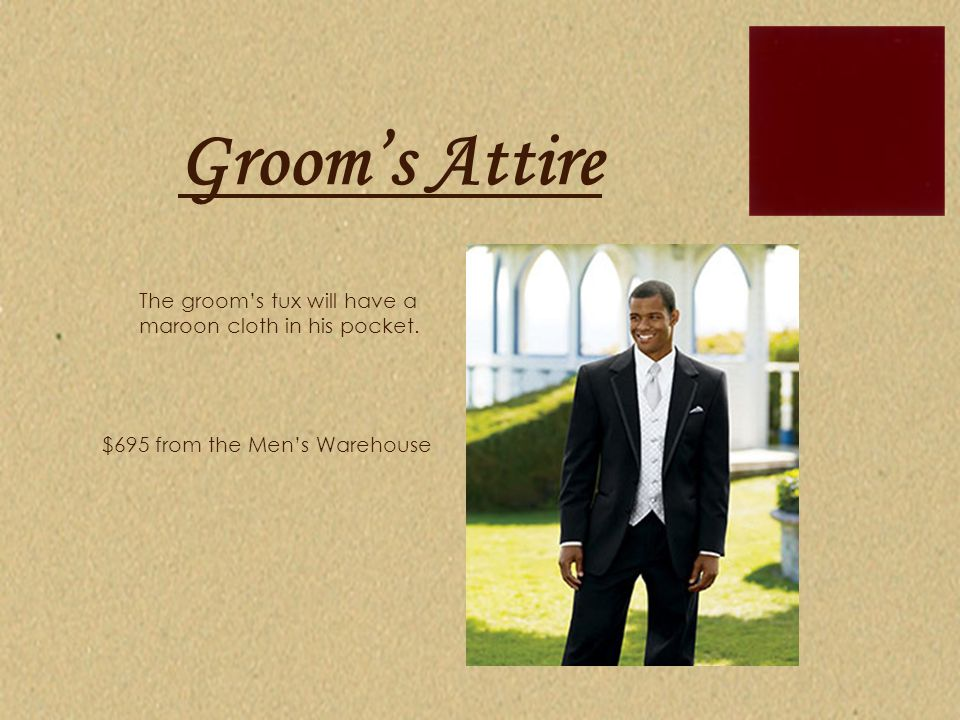 Groom's Attire The groom's tux will have a maroon cloth in his pocket. $695 from the Men's Warehouse