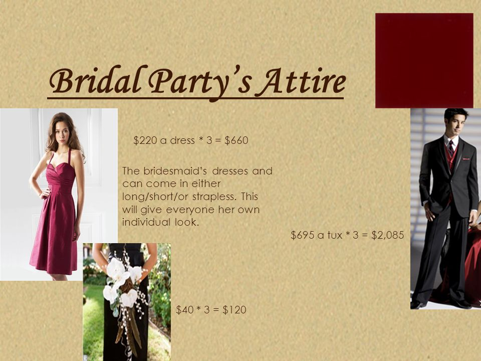 Bridal Party's Attire $220 a dress * 3 = $660 $40 * 3 = $120 $695 a tux * 3 = $2,085 The bridesmaid's dresses and can come in either long/short/or str