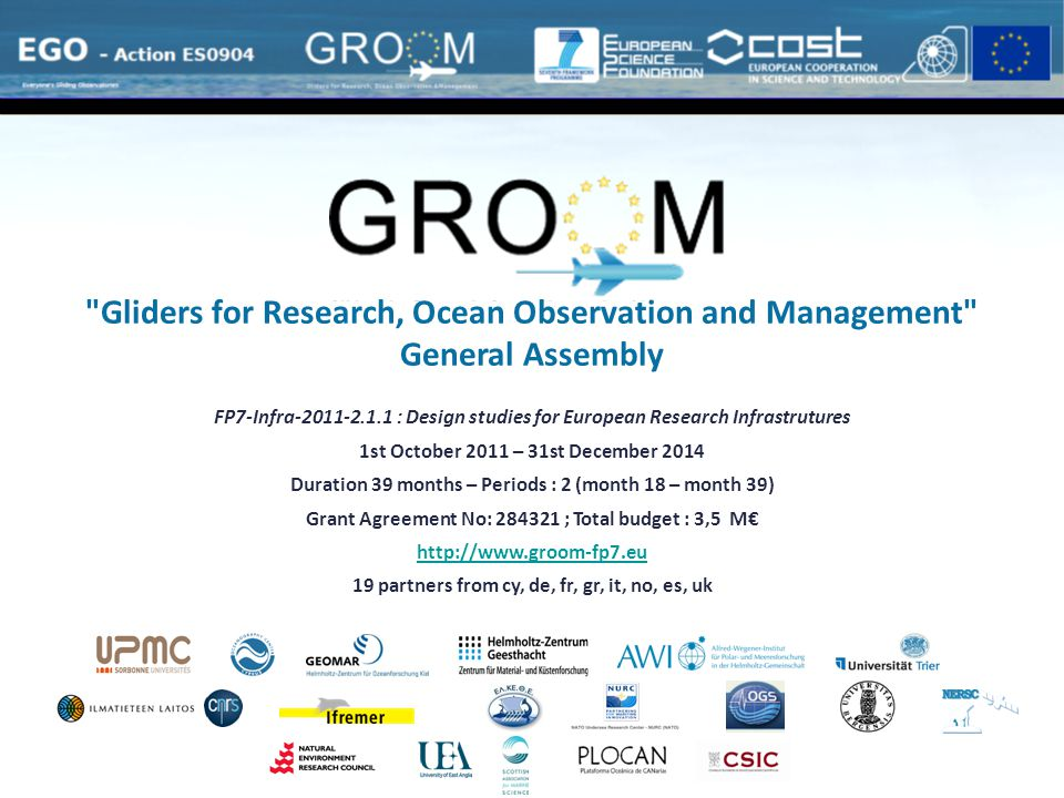 Final General Assembly – Paris, France – September 19, 2014 FP7-Infra-2011-2.1.1 : Design studies for European Research Infrastrutures 1st October 2011 – 31st December 2014 Duration 39 months – Periods : 2 (month 18 – month 39) Grant Agreement No: 284321 ; Total budget : 3,5 M€ http://www.groom-fp7.eu 19 partners from cy, de, fr, gr, it, no, es, uk Gliders for Research, Ocean Observation and Management General Assembly