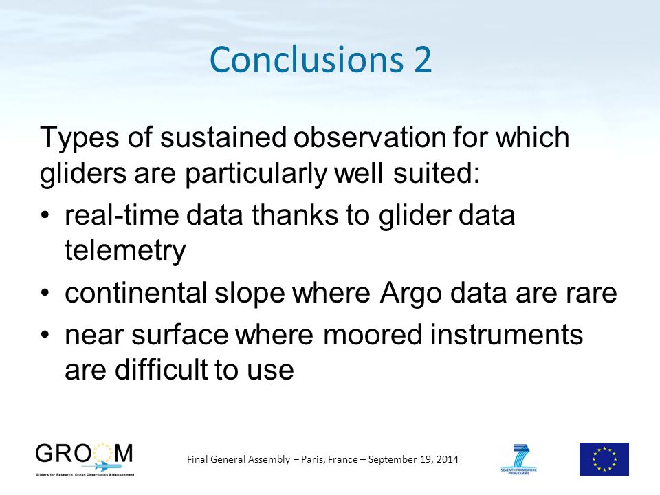 Final General Assembly – Paris, France – September 19, 2014 Types of sustained observation for which gliders are particularly well suited: real-time data thanks to glider data telemetry continental slope where Argo data are rare near surface where moored instruments are difficult to use Conclusions 2