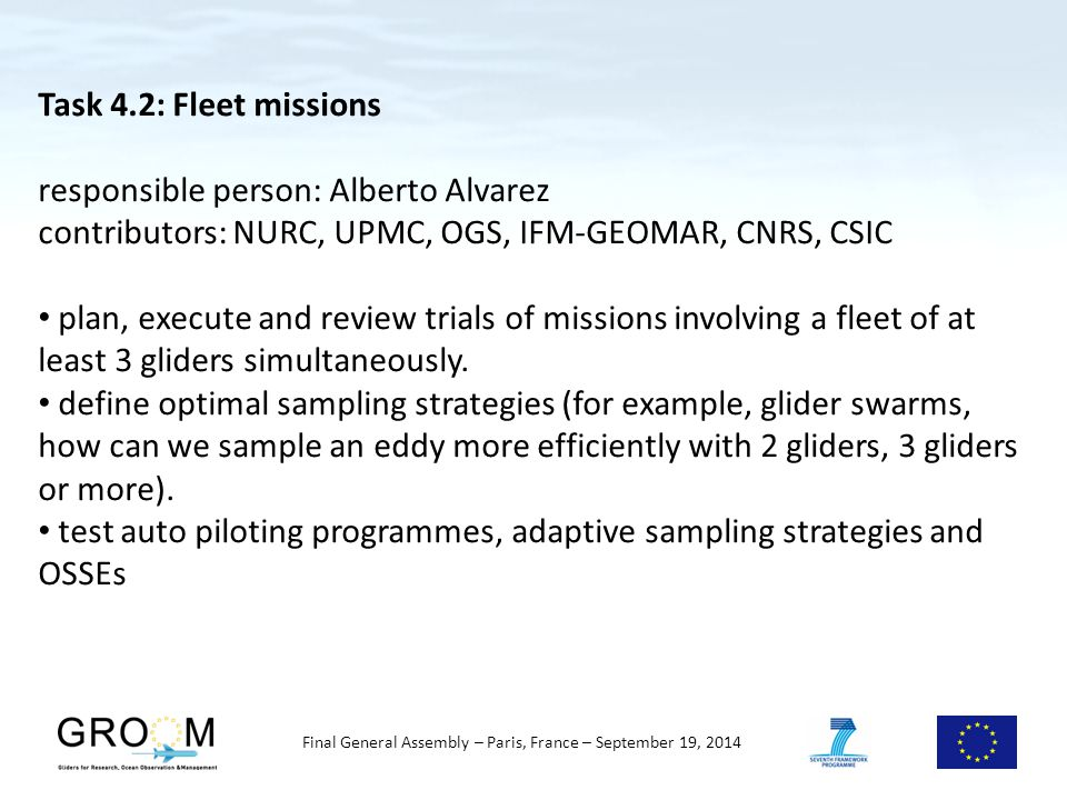 Final General Assembly – Paris, France – September 19, 2014 Task 4.2: Fleet missions responsible person: Alberto Alvarez contributors: NURC, UPMC, OGS, IFM-GEOMAR, CNRS, CSIC plan, execute and review trials of missions involving a fleet of at least 3 gliders simultaneously.