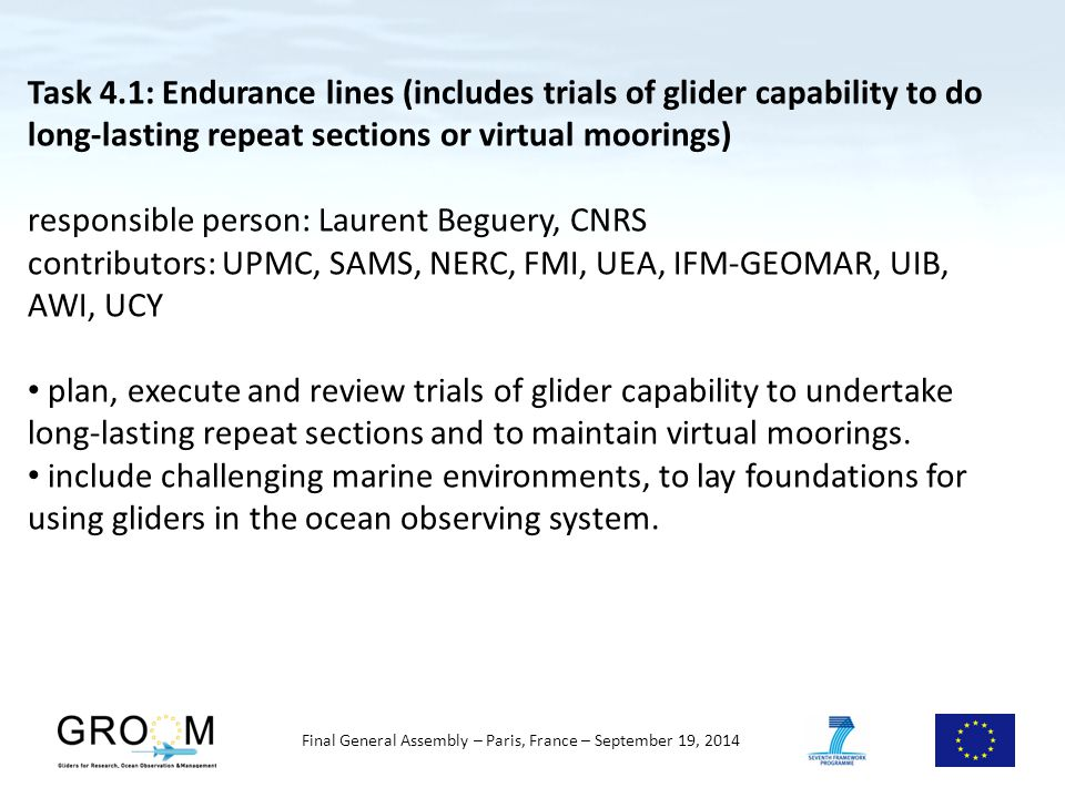 Final General Assembly – Paris, France – September 19, 2014 Task 4.1: Endurance lines (includes trials of glider capability to do long-lasting repeat sections or virtual moorings) responsible person: Laurent Beguery, CNRS contributors: UPMC, SAMS, NERC, FMI, UEA, IFM-GEOMAR, UIB, AWI, UCY plan, execute and review trials of glider capability to undertake long-lasting repeat sections and to maintain virtual moorings.