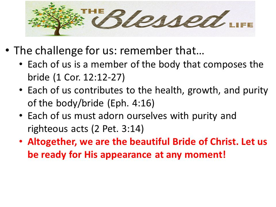 The challenge for us: remember that… Each of us is a member of the body that composes the bride (1 Cor. 12:12-27) Each of us contributes to the health