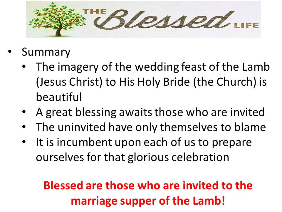 Summary The imagery of the wedding feast of the Lamb (Jesus Christ) to His Holy Bride (the Church) is beautiful A great blessing awaits those who are invited The uninvited have only themselves to blame It is incumbent upon each of us to prepare ourselves for that glorious celebration Blessed are those who are invited to the marriage supper of the Lamb!