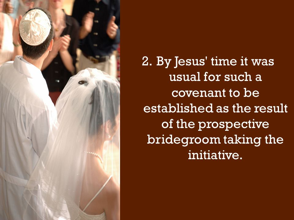 2.By Jesus time it was usual for such a covenant to be established as the result of the prospective bridegroom taking the initiative.