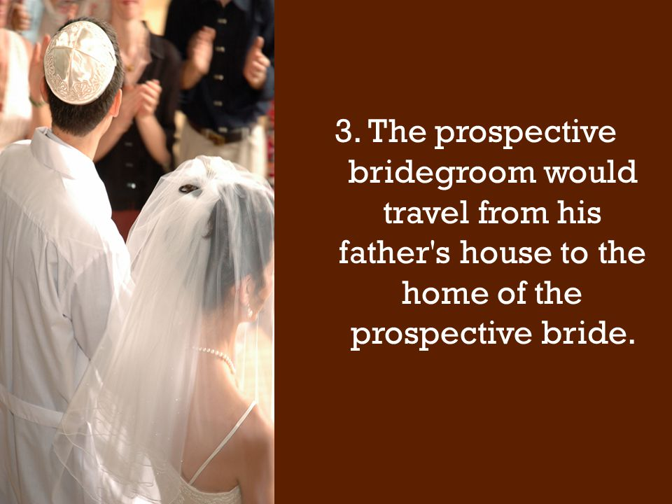 3.The prospective bridegroom would travel from his father s house to the home of the prospective bride.