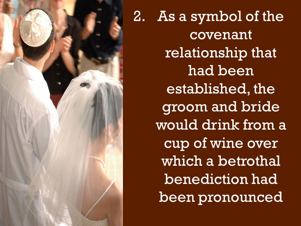 2.As a symbol of the covenant relationship that had been established, the groom and bride would drink from a cup of wine over which a betrothal benediction had been pronounced