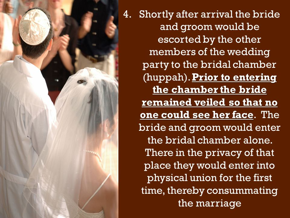 Prior to entering the chamber the bride remained veiled so that no one could see her face 4.Shortly after arrival the bride and groom would be escorted by the other members of the wedding party to the bridal chamber (huppah).