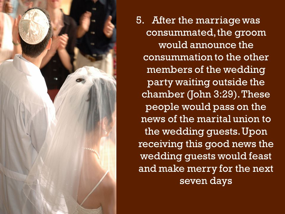 5.After the marriage was consummated, the groom would announce the consummation to the other members of the wedding party waiting outside the chamber (John 3:29).