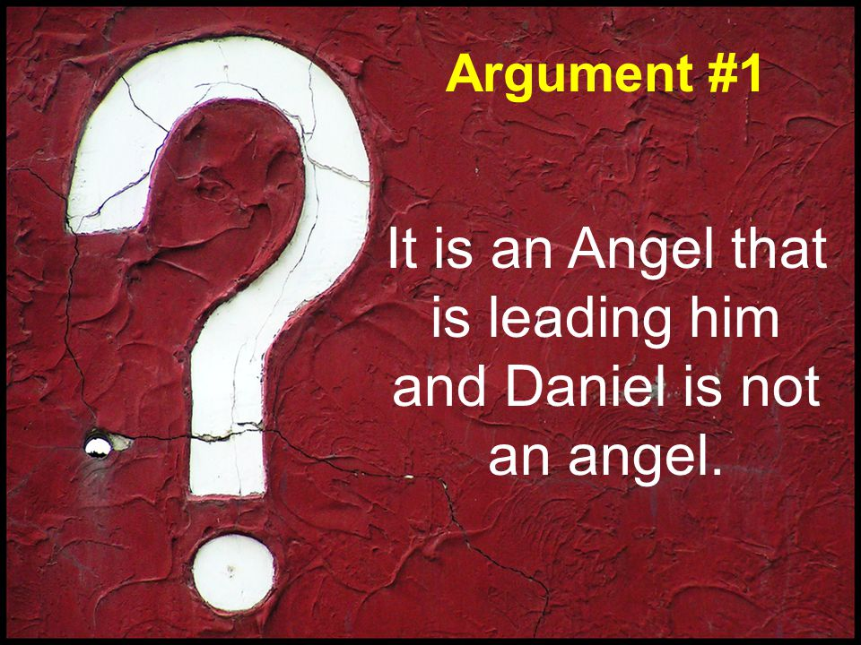 Argument #1 It is an Angel that is leading him and Daniel is not an angel.