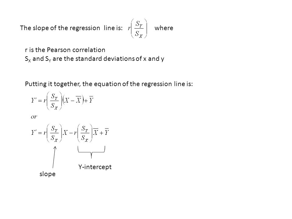 The slope of the regression line is: where r is the Pearson correlation S X and S Y are the standard deviations of x and y Putting it together, the equation of the regression line is: slope Y-intercept