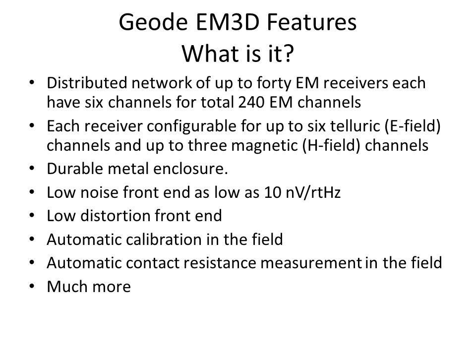 Geode EM3D Features What is it? Distributed network of up to forty EM receivers each have six channels for total 240 EM channels Each receiver configu