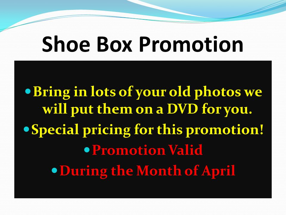 Shoe Box Promotion Bring in lots of your old photos we will put them on a DVD for you.