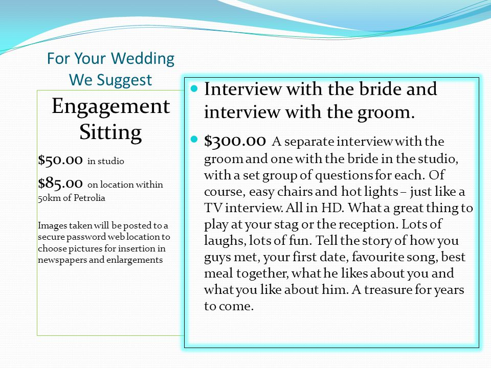 For Your Wedding We Suggest Engagement Sitting $50.00 in studio $85.00 on location within 50km of Petrolia Images taken will be posted to a secure password web location to choose pictures for insertion in newspapers and enlargements Interview with the bride and interview with the groom.