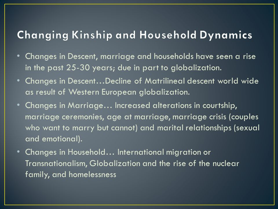 Changes in Descent, marriage and households have seen a rise in the past 25-30 years; due in part to globalization.