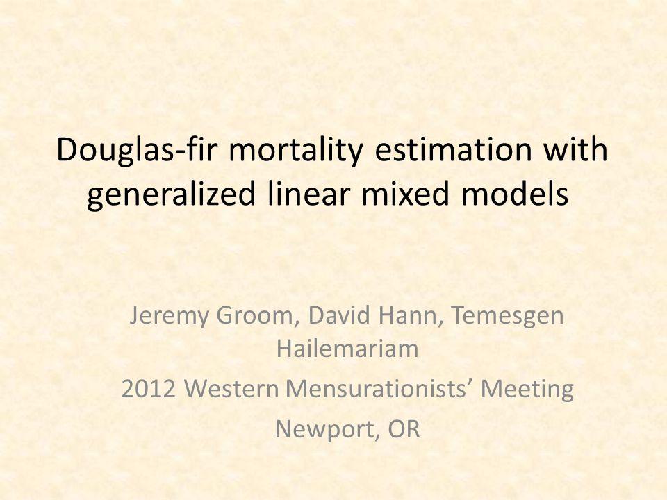 Douglas-fir mortality estimation with generalized linear mixed models Jeremy Groom, David Hann, Temesgen Hailemariam 2012 Western Mensurationists' Mee