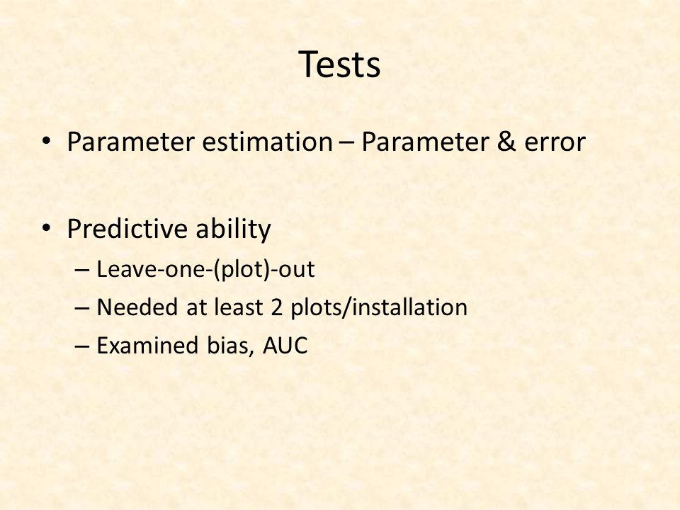 Tests Parameter estimation – Parameter & error Predictive ability – Leave-one-(plot)-out – Needed at least 2 plots/installation – Examined bias, AUC