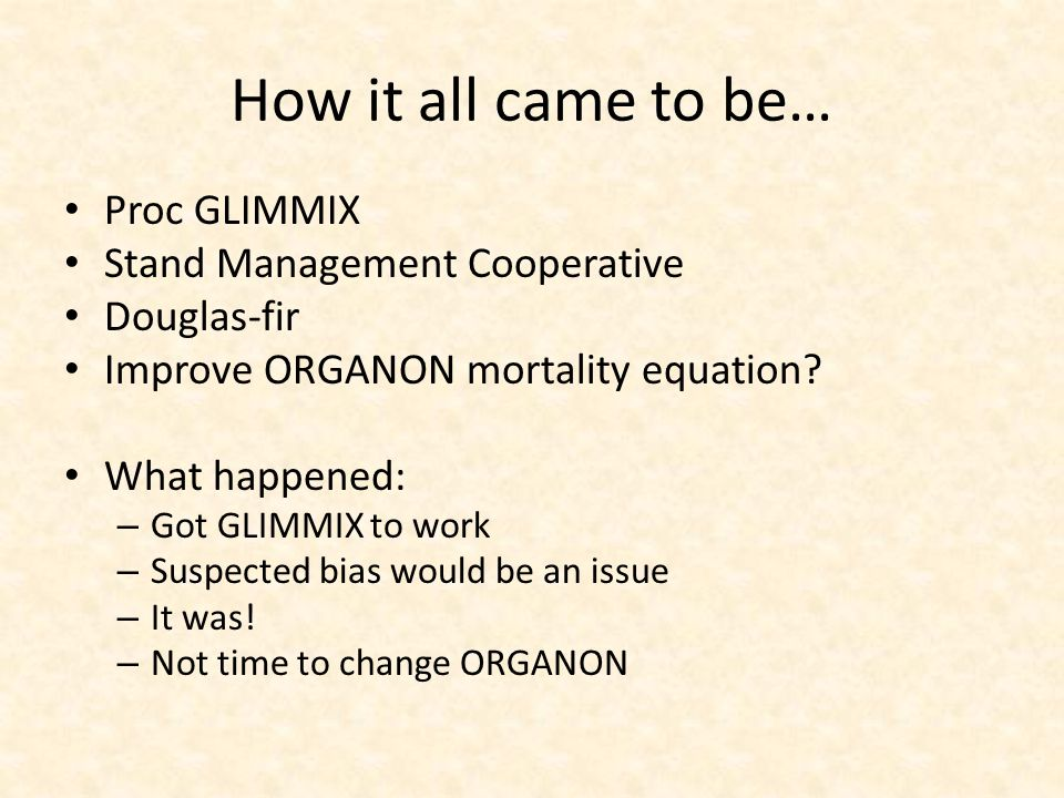How it all came to be… Proc GLIMMIX Stand Management Cooperative Douglas-fir Improve ORGANON mortality equation? What happened: – Got GLIMMIX to work