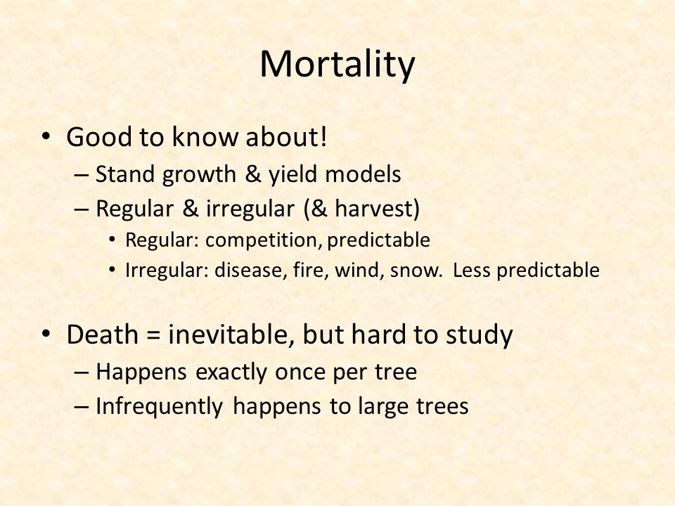 Mortality Good to know about! – Stand growth & yield models – Regular & irregular (& harvest) Regular: competition, predictable Irregular: disease, fi