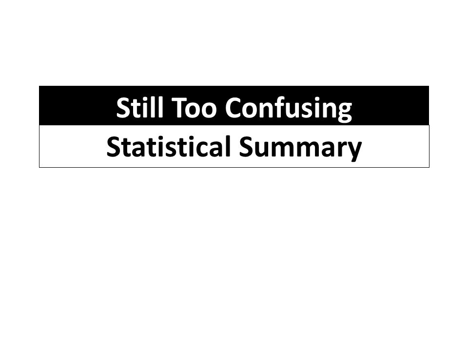 Still Too Confusing Statistical Summary