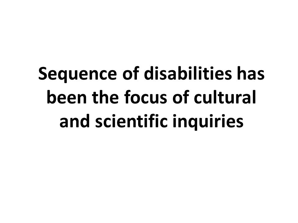 Sequence of disabilities has been the focus of cultural and scientific inquiries