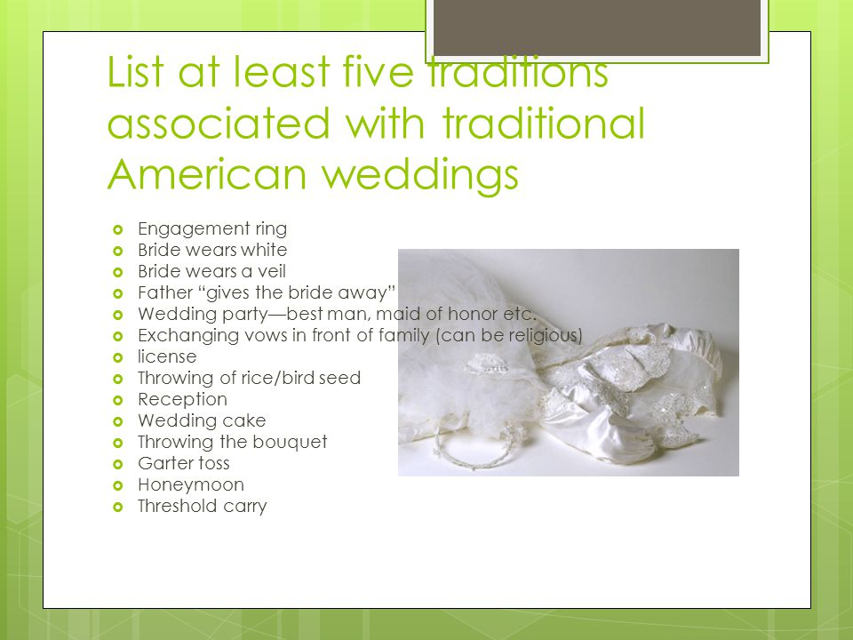 List at least five traditions associated with traditional American weddings  Engagement ring  Bride wears white  Bride wears a veil  Father gives the bride away  Wedding party—best man, maid of honor etc.