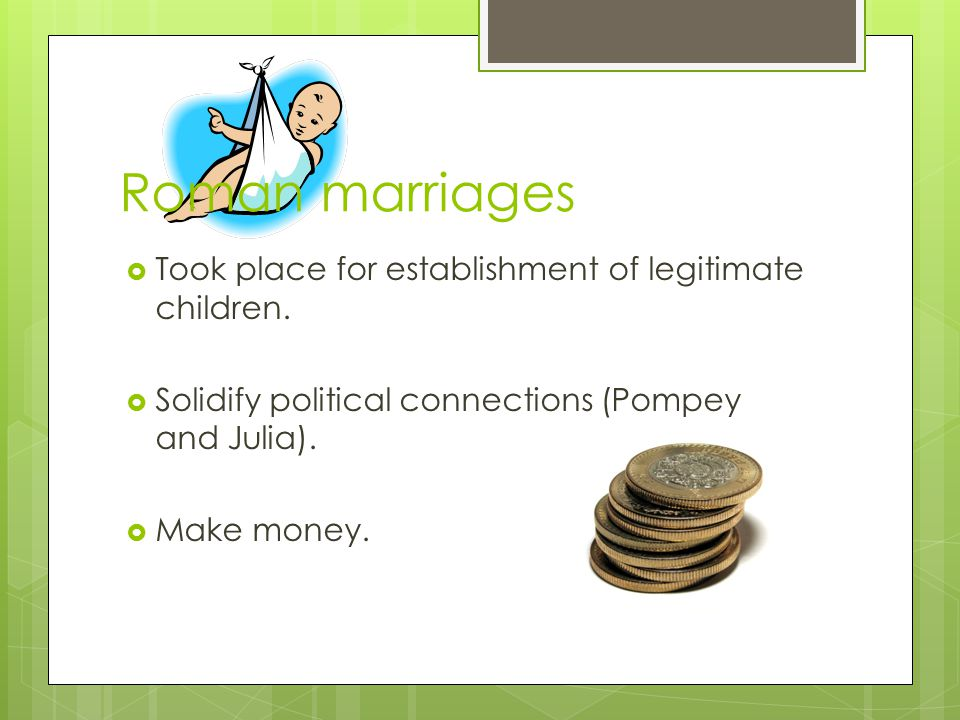 Roman marriages  Took place for establishment of legitimate children.  Solidify political connections (Pompey and Julia).  Make money.
