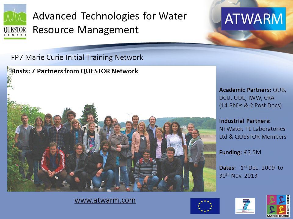 FP7 Marie Curie Initial Training Network Academic Partners: QUB, DCU, UDE, IWW, CRA (14 PhDs & 2 Post Docs) Industrial Partners: NI Water, TE Laborato