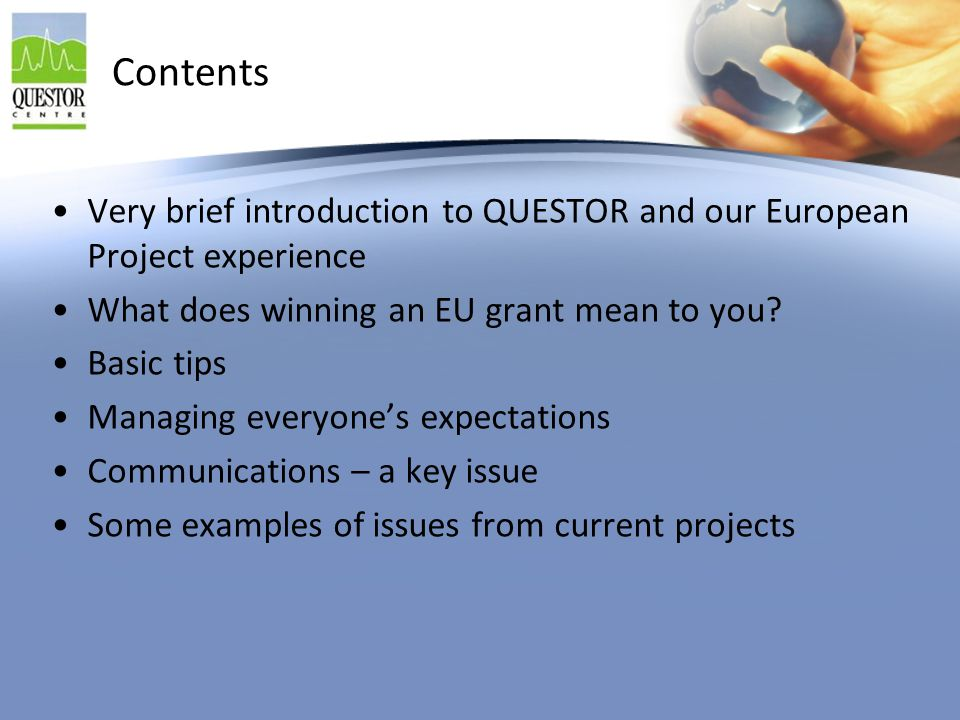 Contents Very brief introduction to QUESTOR and our European Project experience What does winning an EU grant mean to you? Basic tips Managing everyon