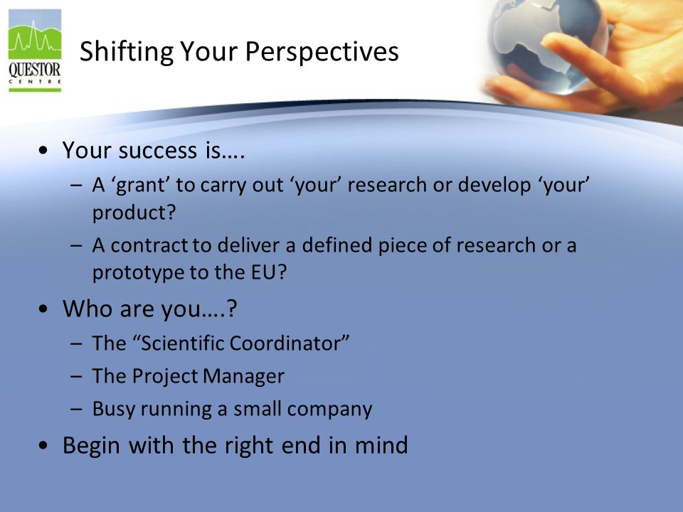 Shifting Your Perspectives Your success is…. –A 'grant' to carry out 'your' research or develop 'your' product? –A contract to deliver a defined piece
