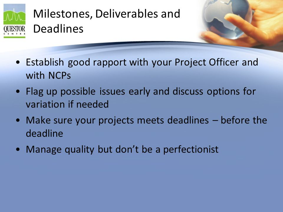 Milestones, Deliverables and Deadlines Establish good rapport with your Project Officer and with NCPs Flag up possible issues early and discuss option