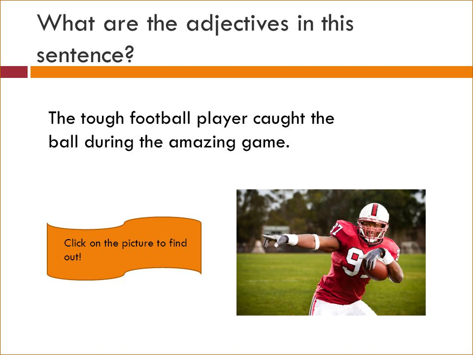 What are the adjectives in this sentence? The tough football player caught the ball during the amazing game. Click on the picture to find out!