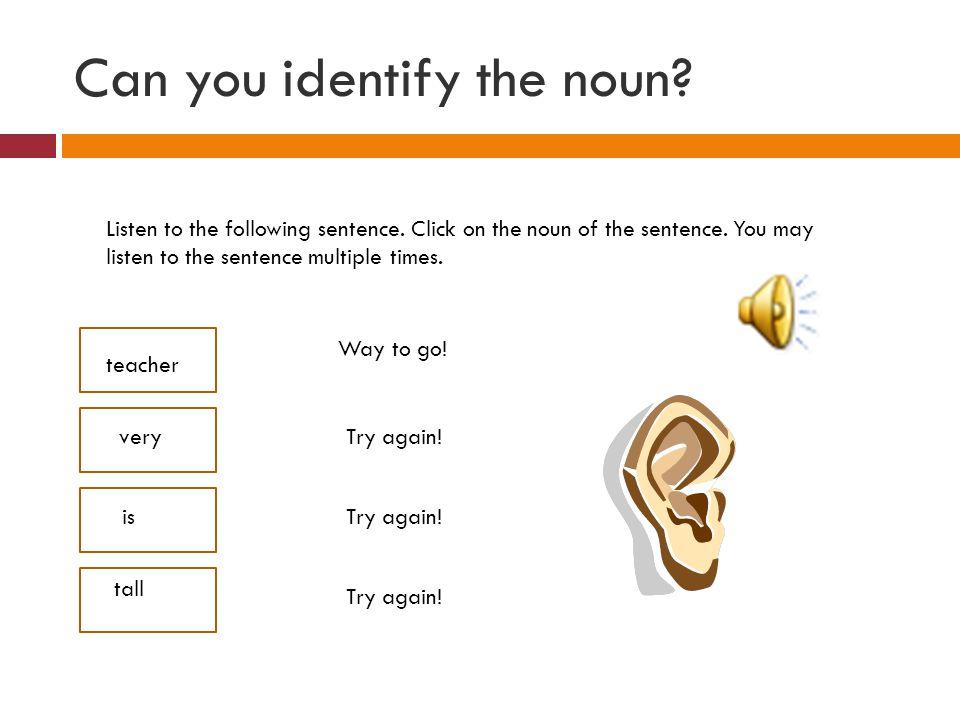 Can you identify the noun? Listen to the following sentence. Click on the noun of the sentence. You may listen to the sentence multiple times. teacher