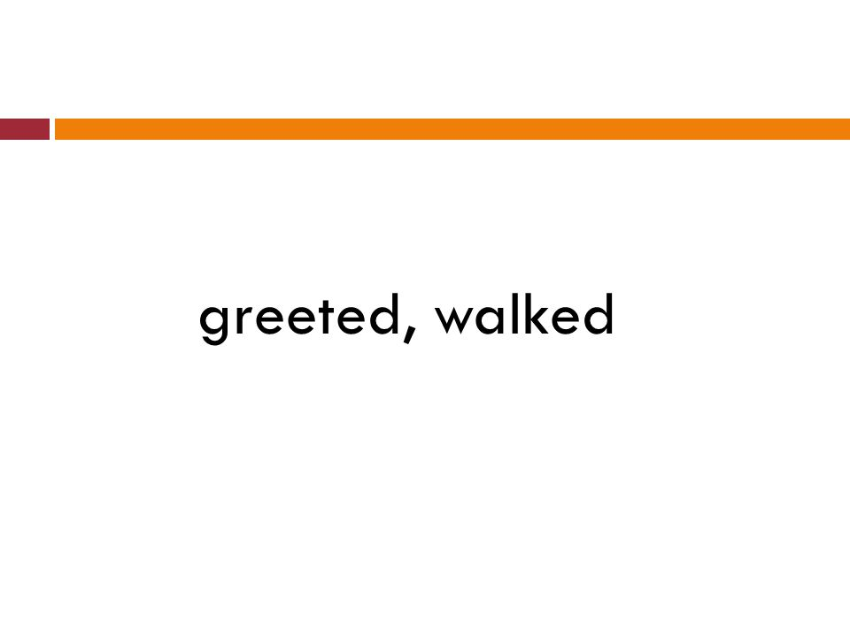 greeted, walked