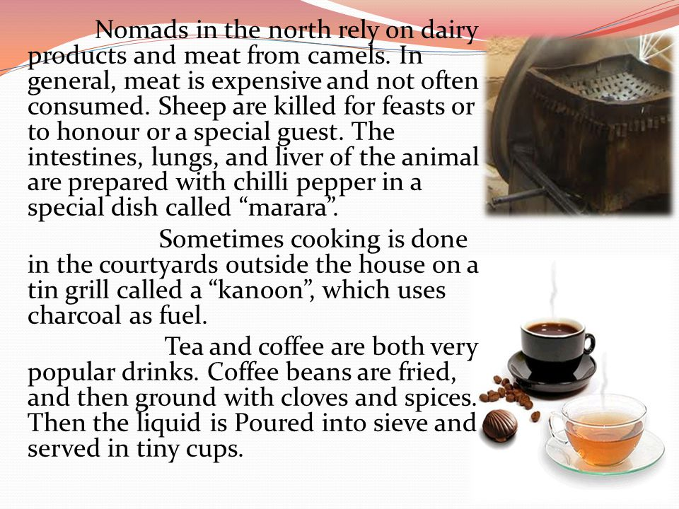 Nomads in the north rely on dairy products and meat from camels. In general, meat is expensive and not often consumed. Sheep are killed for feasts or