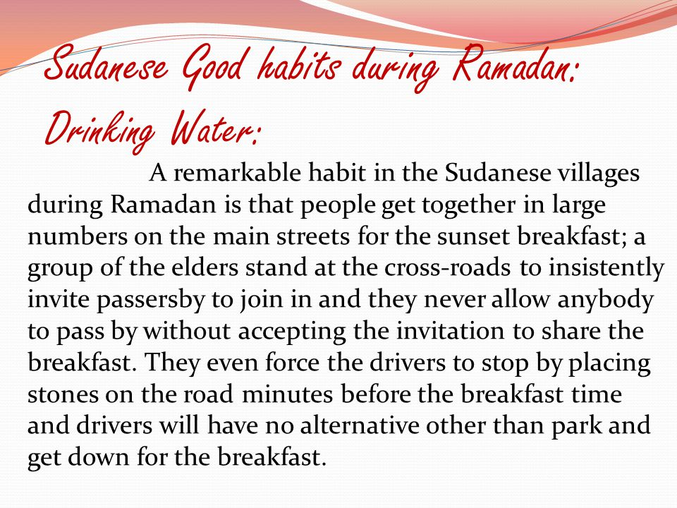 Sudanese Good habits during Ramadan: Drinking Water: A remarkable habit in the Sudanese villages during Ramadan is that people get together in large numbers on the main streets for the sunset breakfast; a group of the elders stand at the cross-roads to insistently invite passersby to join in and they never allow anybody to pass by without accepting the invitation to share the breakfast.