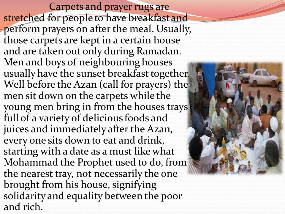 Carpets and prayer rugs are stretched for people to have breakfast and perform prayers on after the meal. Usually, those carpets are kept in a certain